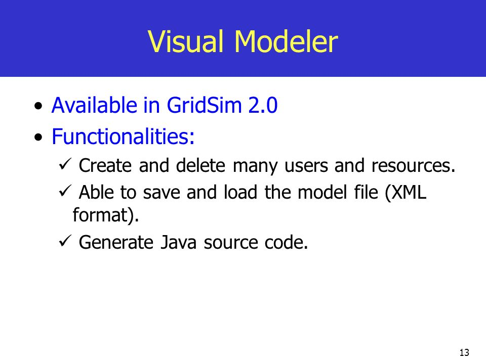 13 Visual Modeler Available in GridSim 2.0 Functionalities: Create and delete many users and resources. Able to save and load the model file (XML form