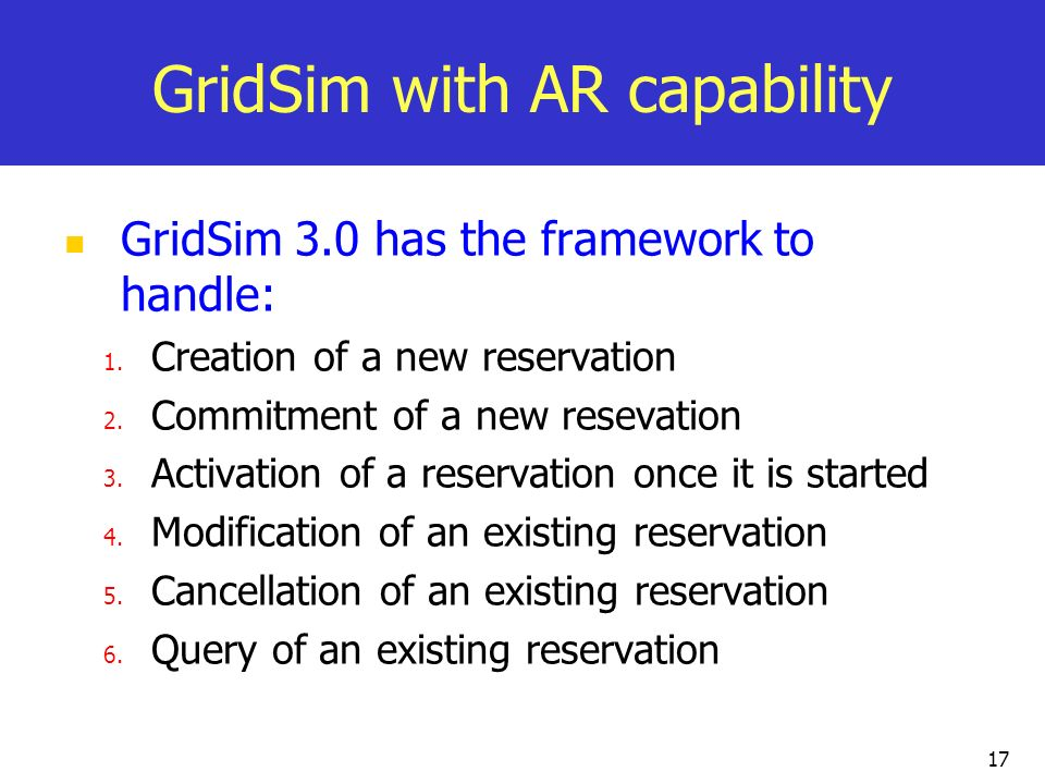 17 GridSim with AR capability GridSim 3.0 has the framework to handle: 1. Creation of a new reservation 2. Commitment of a new resevation 3. Activatio