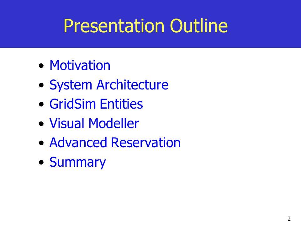 2 Presentation Outline Motivation System Architecture GridSim Entities Visual Modeller Advanced Reservation Summary