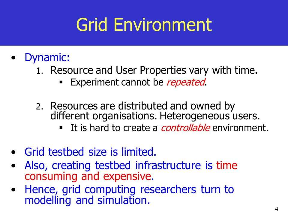 4 Grid Environment Dynamic: 1. Resource and User Properties vary with time. Experiment cannot be repeated. 2. Resources are distributed and owned by d