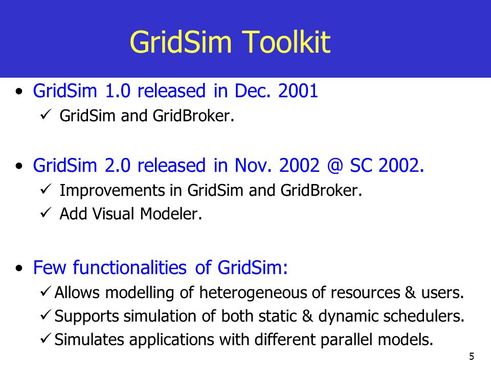 5 GridSim Toolkit GridSim 1.0 released in Dec. 2001 GridSim and GridBroker. GridSim 2.0 released in Nov. 2002 @ SC 2002. Improvements in GridSim and G
