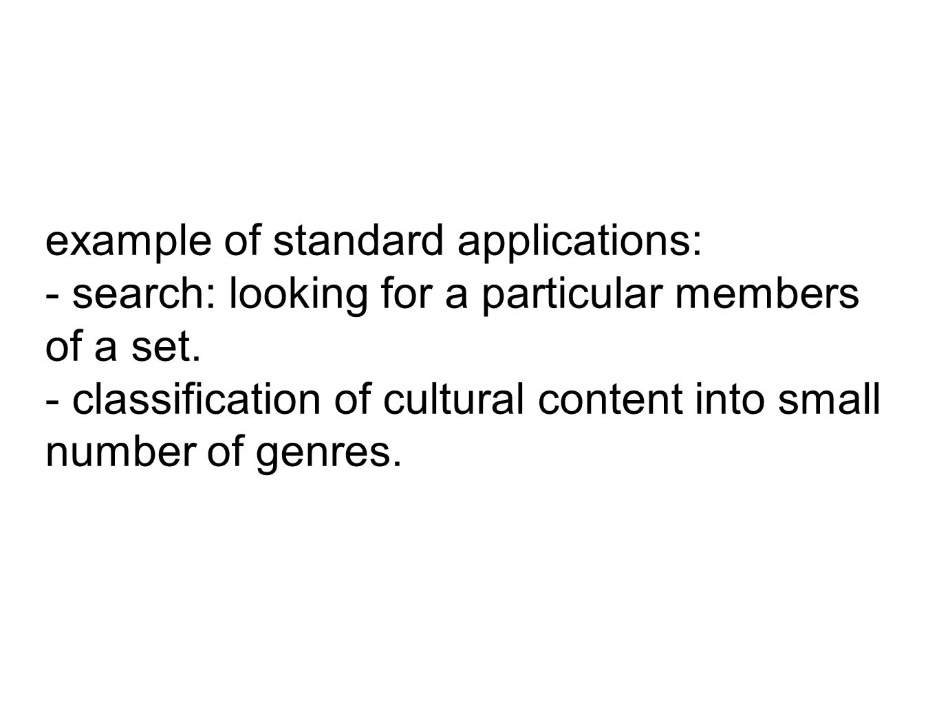 example of standard applications: - search: looking for a particular members of a set. - classification of cultural content into small number of genre