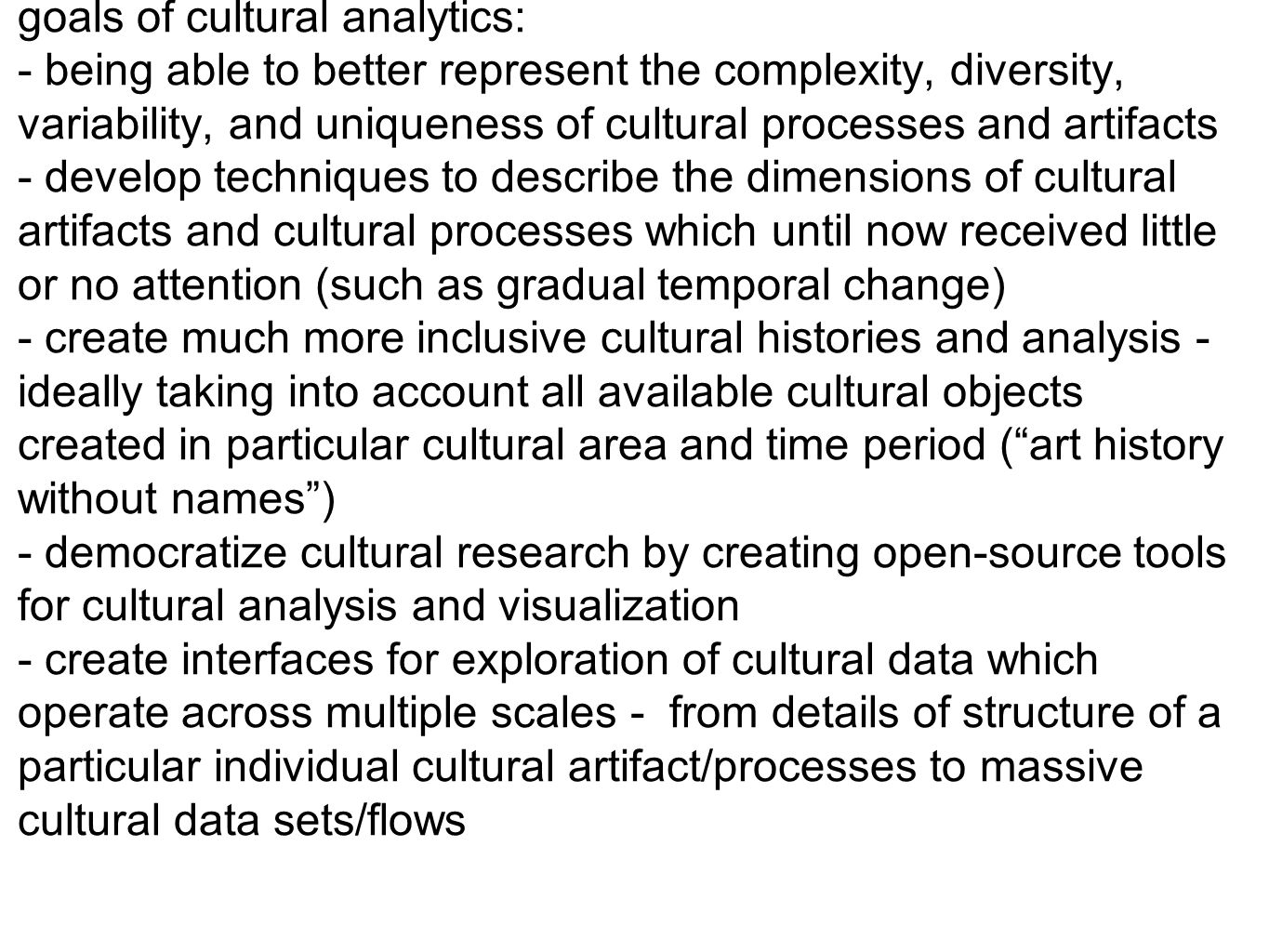 goals of cultural analytics: - being able to better represent the complexity, diversity, variability, and uniqueness of cultural processes and artifac