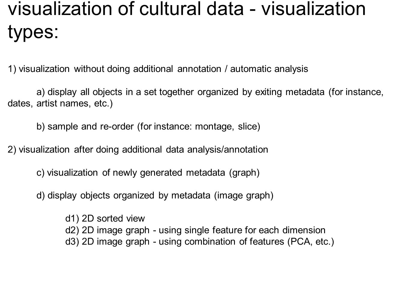visualization of cultural data - visualization types: 1) visualization without doing additional annotation / automatic analysis a) display all objects in a set together organized by exiting metadata (for instance, dates, artist names, etc.) b) sample and re-order (for instance: montage, slice) 2) visualization after doing additional data analysis/annotation c) visualization of newly generated metadata (graph) d) display objects organized by metadata (image graph) d1) 2D sorted view d2) 2D image graph - using single feature for each dimension d3) 2D image graph - using combination of features (PCA, etc.)