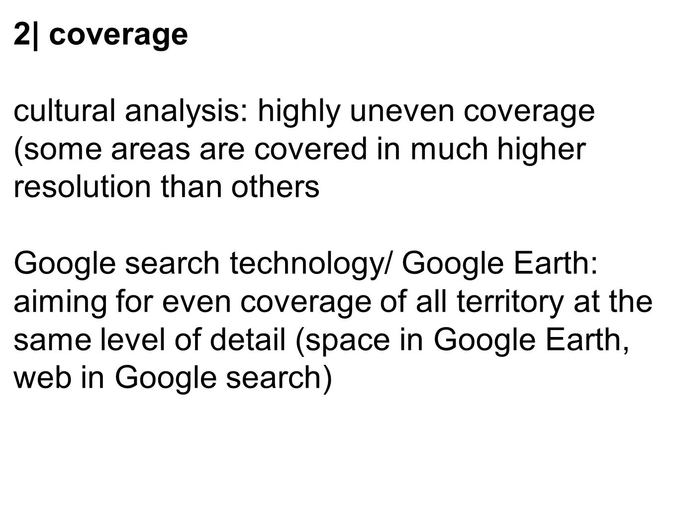 2| coverage cultural analysis: highly uneven coverage (some areas are covered in much higher resolution than others Google search technology/ Google E