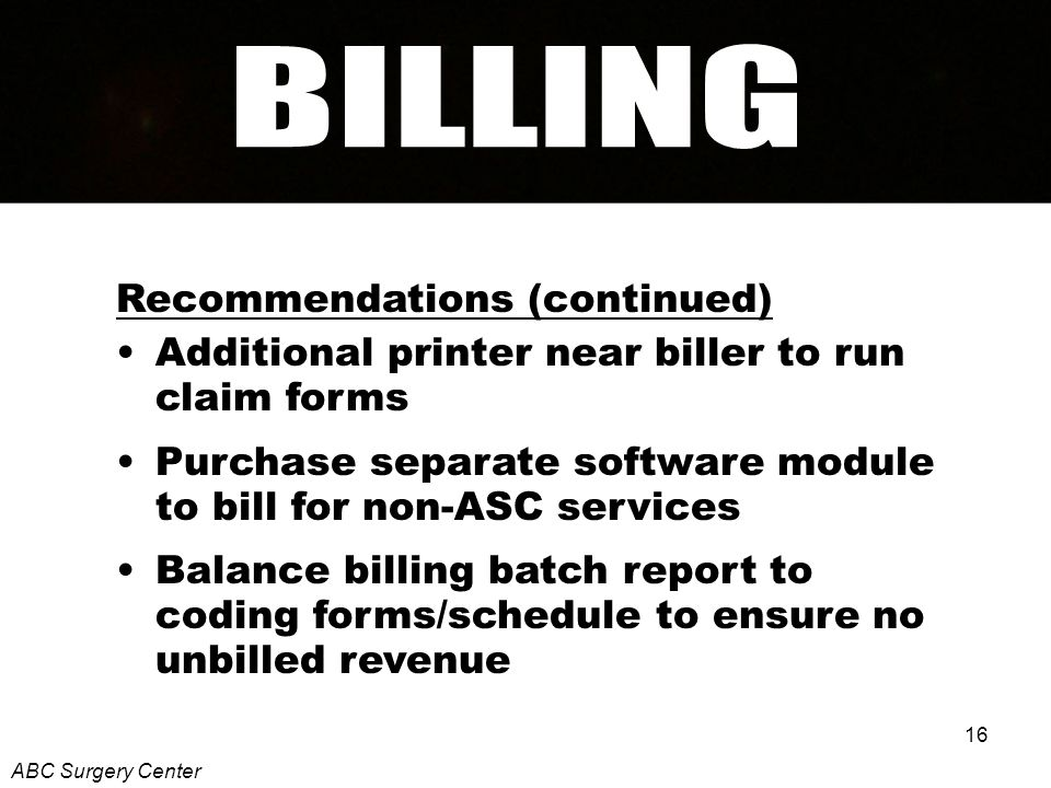 16 Recommendations (continued) Additional printer near biller to run claim forms Purchase separate software module to bill for non-ASC services Balance billing batch report to coding forms/schedule to ensure no unbilled revenue ABC Surgery Center