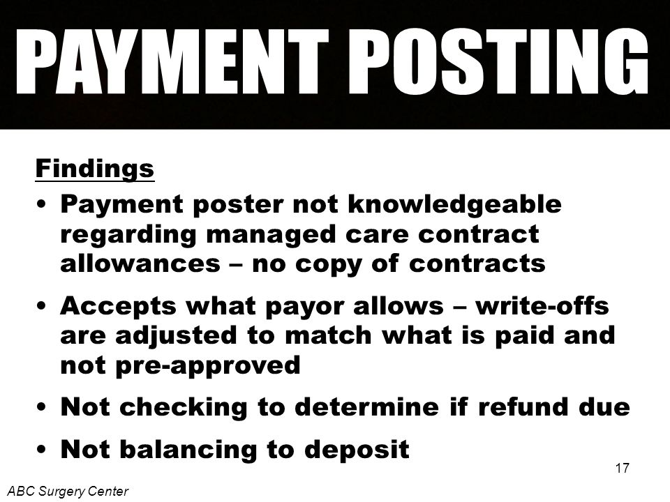 17 Findings Payment poster not knowledgeable regarding managed care contract allowances – no copy of contracts Accepts what payor allows – write-offs are adjusted to match what is paid and not pre-approved Not checking to determine if refund due Not balancing to deposit ABC Surgery Center