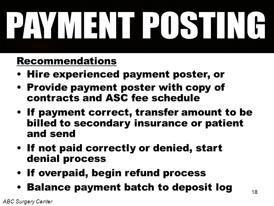 18 Recommendations Hire experienced payment poster, or Provide payment poster with copy of contracts and ASC fee schedule If payment correct, transfer amount to be billed to secondary insurance or patient and send If not paid correctly or denied, start denial process If overpaid, begin refund process Balance payment batch to deposit log ABC Surgery Center