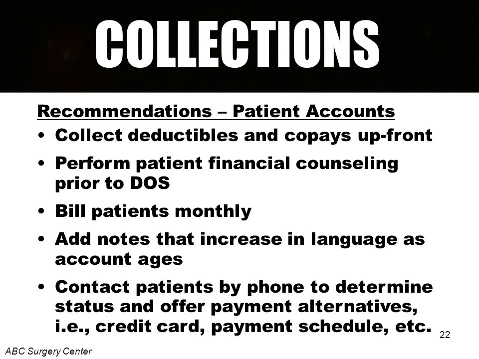 22 Recommendations – Patient Accounts Collect deductibles and copays up-front Perform patient financial counseling prior to DOS Bill patients monthly Add notes that increase in language as account ages Contact patients by phone to determine status and offer payment alternatives, i.e., credit card, payment schedule, etc.