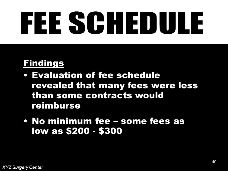 40 Findings Evaluation of fee schedule revealed that many fees were less than some contracts would reimburse No minimum fee – some fees as low as $200 - $300 XYZ Surgery Center 40