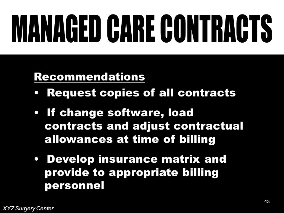 43 XYZ Surgery Center Recommendations Request copies of all contracts If change software, load contracts and adjust contractual allowances at time of billing Develop insurance matrix and provide to appropriate billing personnel 43