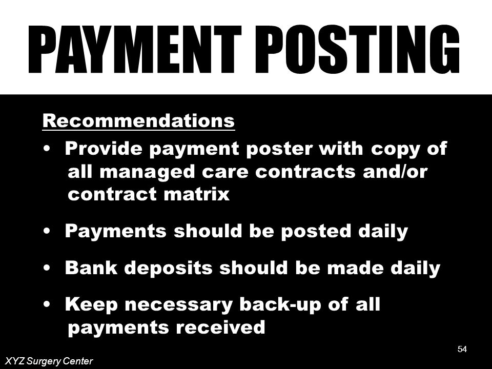 54 XYZ Surgery Center Recommendations Provide payment poster with copy of all managed care contracts and/or contract matrix Payments should be posted daily Bank deposits should be made daily Keep necessary back-up of all payments received 54
