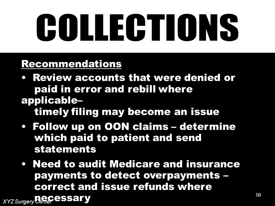 58 XYZ Surgery Center Recommendations Review accounts that were denied or paid in error and rebill where applicable– timely filing may become an issue Follow up on OON claims – determine which paid to patient and send statements Need to audit Medicare and insurance payments to detect overpayments – correct and issue refunds where necessary 58