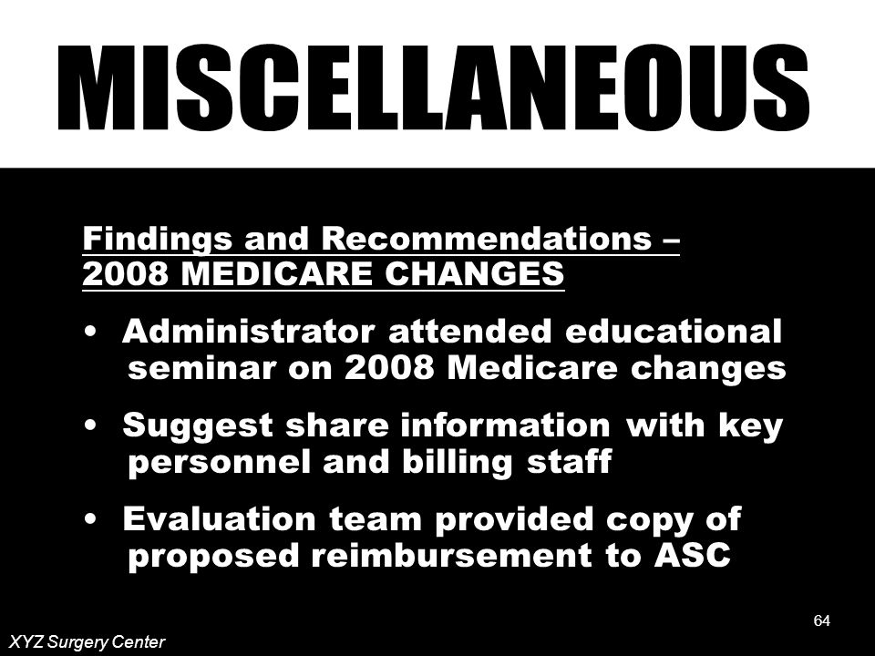 64 XYZ Surgery Center Findings and Recommendations – 2008 MEDICARE CHANGES Administrator attended educational seminar on 2008 Medicare changes Suggest share information with key personnel and billing staff Evaluation team provided copy of proposed reimbursement to ASC 64