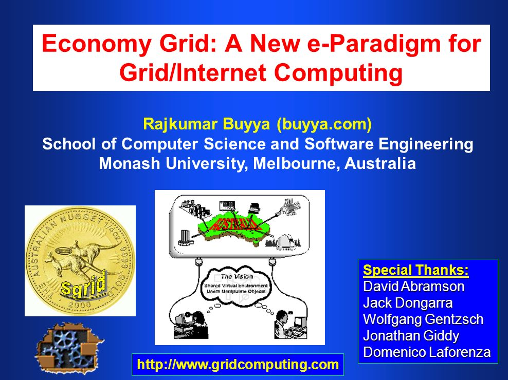 Economy Grid: A New e-Paradigm for Grid/Internet Computing Special Thanks: David Abramson Jack Dongarra Wolfgang Gentzsch Jonathan Giddy Domenico Laforenza Rajkumar Buyya (buyya.com) School of Computer Science and Software Engineering Monash University, Melbourne, Australia http://www.gridcomputing.com