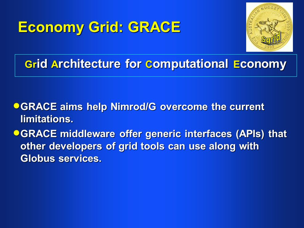 Economy Grid: GRACE Gr id A rchitecture for C omputational E conomy GRACE aims help Nimrod/G overcome the current limitations.