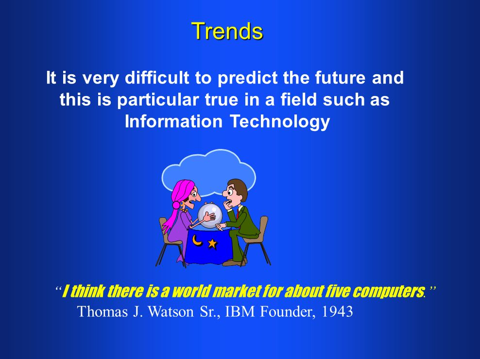 Trends It is very difficult to predict the future and this is particular true in a field such as Information Technology I think there is a world market for about five computers.