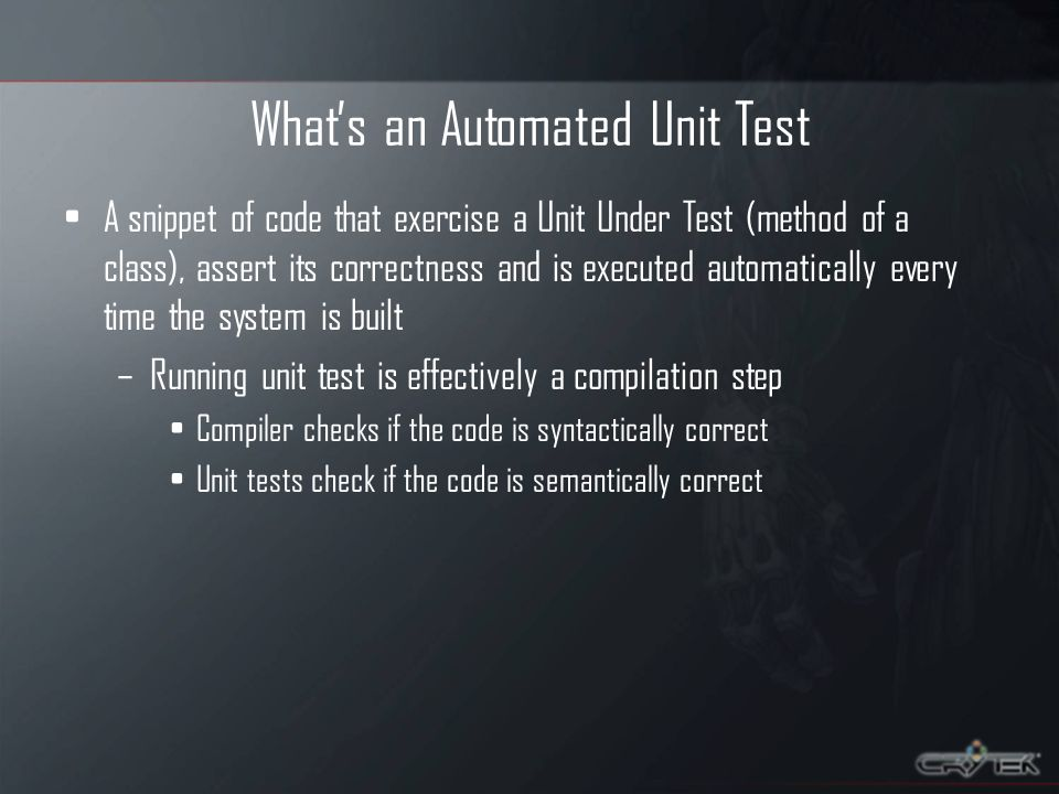 Whats an Automated Unit Test A snippet of code that exercise a Unit Under Test (method of a class), assert its correctness and is executed automatical