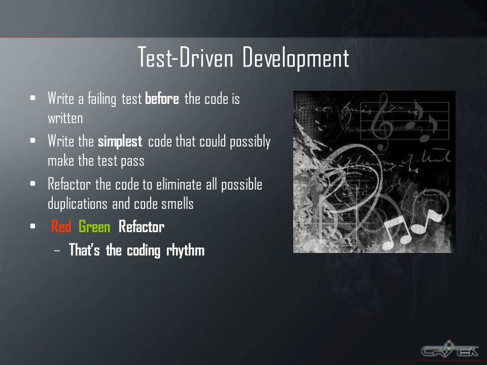 Test-Driven Development Write a failing test before the code is written Write the simplest code that could possibly make the test pass Refactor the co