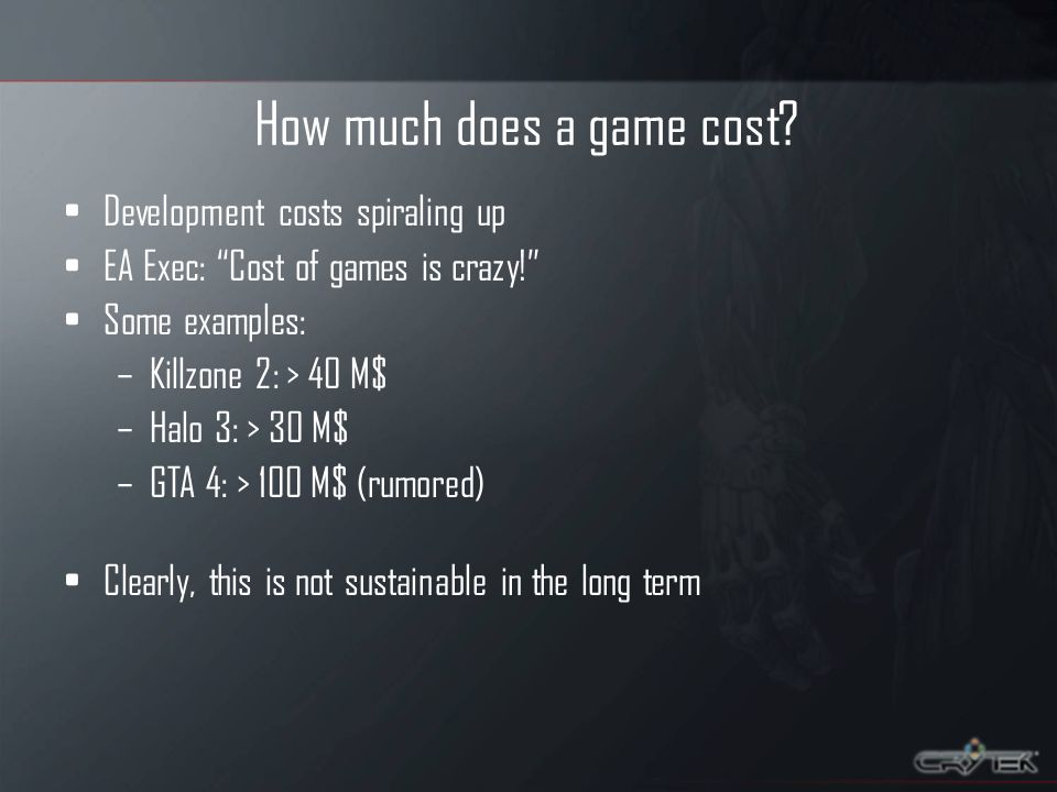 How much does a game cost? Development costs spiraling up EA Exec: Cost of games is crazy! Some examples: –Killzone 2: > 40 M$ –Halo 3: > 30 M$ –GTA 4