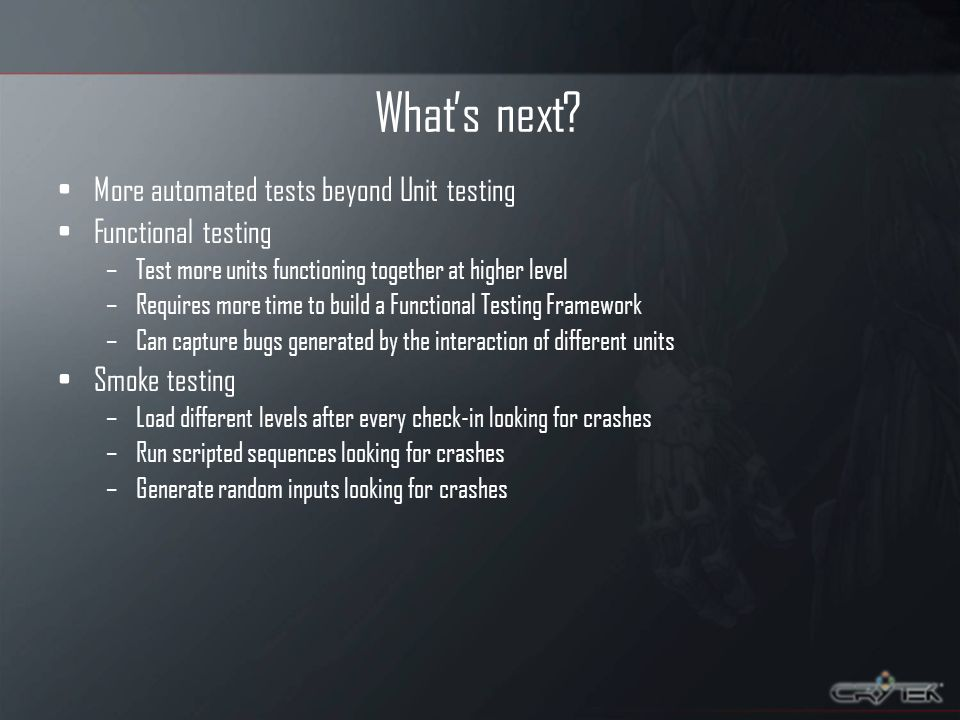 Whats next? More automated tests beyond Unit testing Functional testing –Test more units functioning together at higher level –Requires more time to b