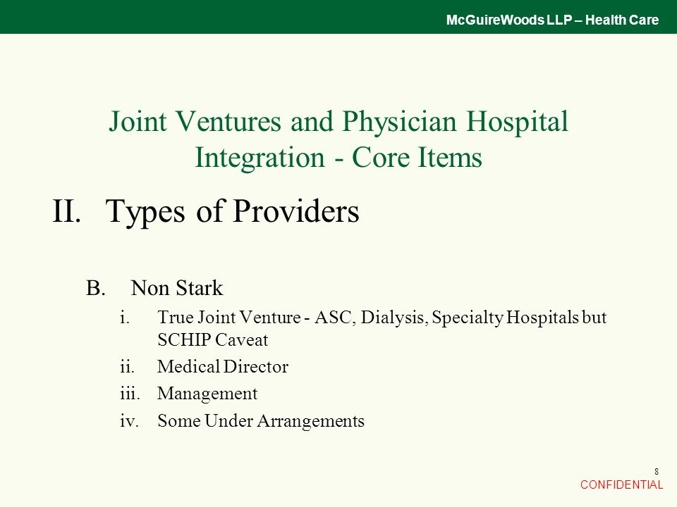 CONFIDENTIAL McGuireWoods LLP – Health Care 8 Joint Ventures and Physician Hospital Integration - Core Items II.Types of Providers B.Non Stark i.True Joint Venture - ASC, Dialysis, Specialty Hospitals but SCHIP Caveat ii.Medical Director iii.Management iv.Some Under Arrangements