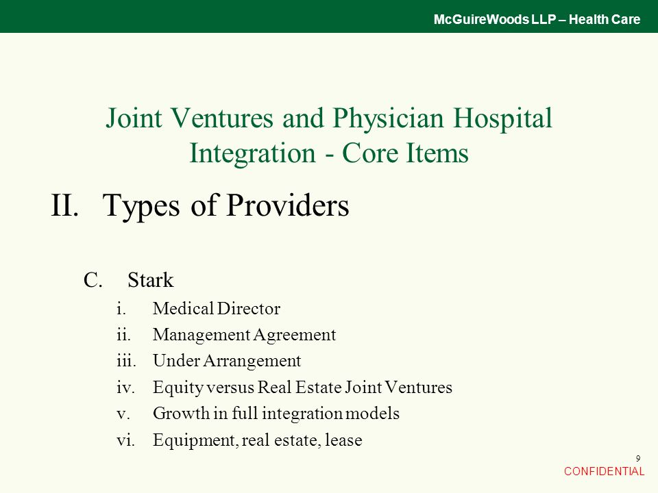 CONFIDENTIAL McGuireWoods LLP – Health Care 9 Joint Ventures and Physician Hospital Integration - Core Items II.Types of Providers C.Stark i.Medical Director ii.Management Agreement iii.Under Arrangement iv.Equity versus Real Estate Joint Ventures v.Growth in full integration models vi.Equipment, real estate, lease