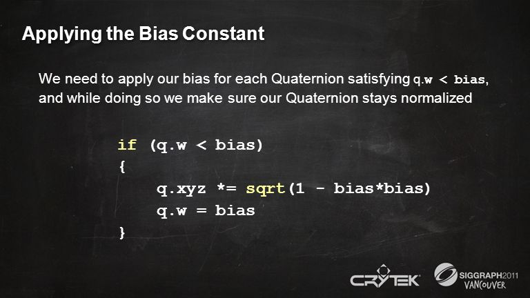 Applying the Bias Constant We need to apply our bias for each Quaternion satisfying q. w < bias, and while doing so we make sure our Quaternion stays