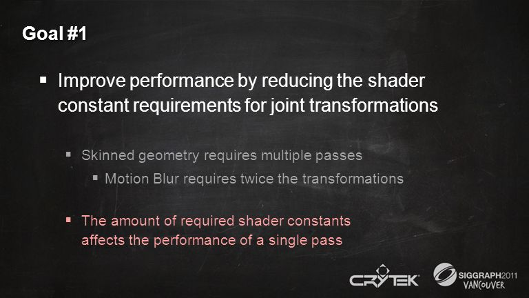 Goal #1 Improve performance by reducing the shader constant requirements for joint transformations Skinned geometry requires multiple passes Motion Bl