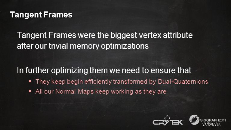 Tangent Frames Tangent Frames were the biggest vertex attribute after our trivial memory optimizations In further optimizing them we need to ensure th
