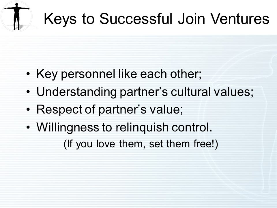 Key personnel like each other; Understanding partners cultural values; Respect of partners value; Willingness to relinquish control.