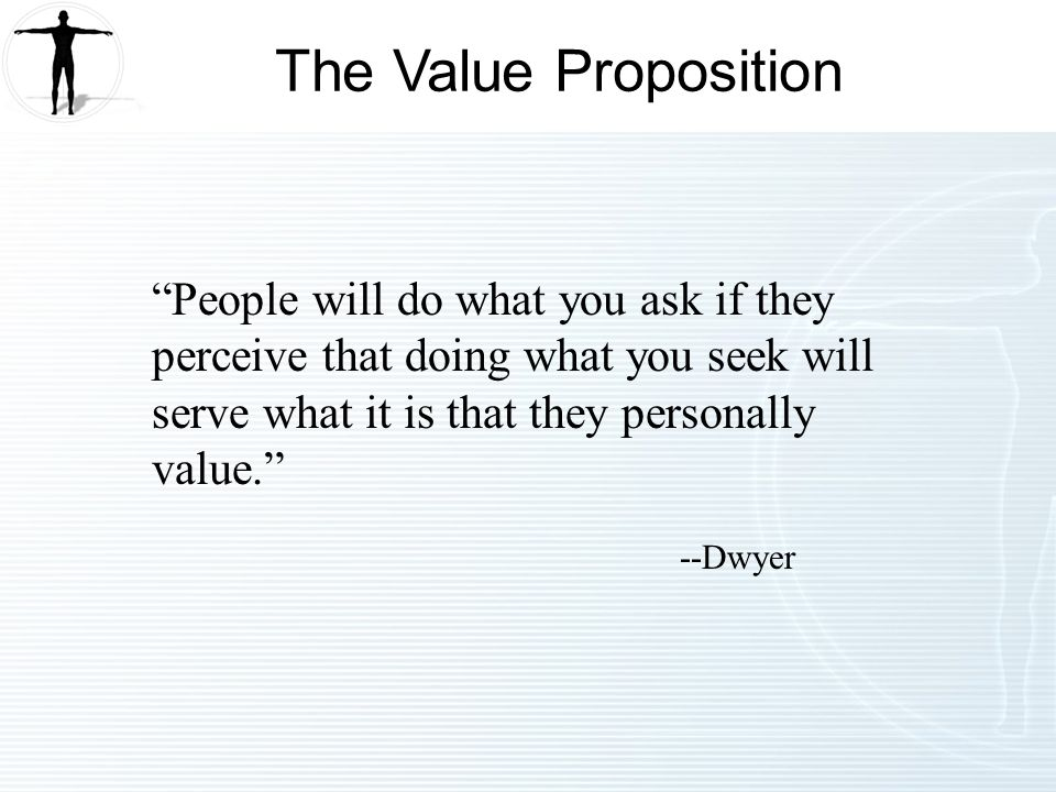 People will do what you ask if they perceive that doing what you seek will serve what it is that they personally value.