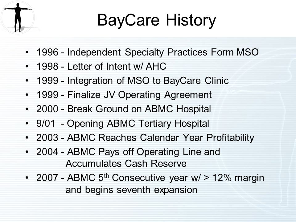 BayCare History Independent Specialty Practices Form MSO Letter of Intent w/ AHC Integration of MSO to BayCare Clinic Finalize JV Operating Agreement Break Ground on ABMC Hospital 9/01 - Opening ABMC Tertiary Hospital ABMC Reaches Calendar Year Profitability ABMC Pays off Operating Line and Accumulates Cash Reserve ABMC 5 th Consecutive year w/ > 12% margin and begins seventh expansion