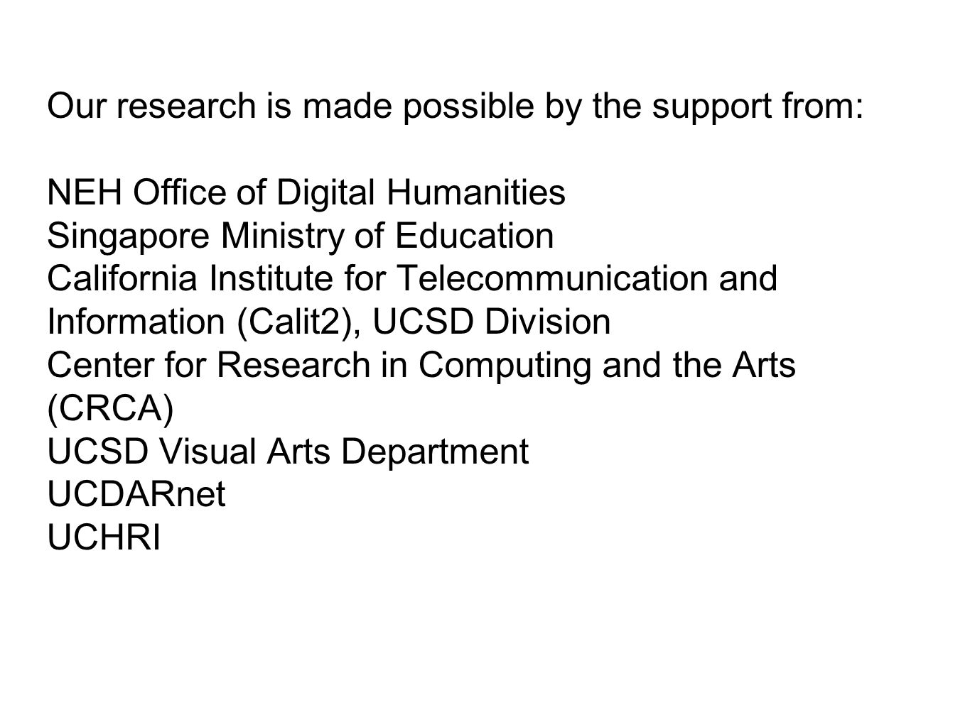 Our research is made possible by the support from: NEH Office of Digital Humanities Singapore Ministry of Education California Institute for Telecommunication and Information (Calit2), UCSD Division Center for Research in Computing and the Arts (CRCA) UCSD Visual Arts Department UCDARnet UCHRI