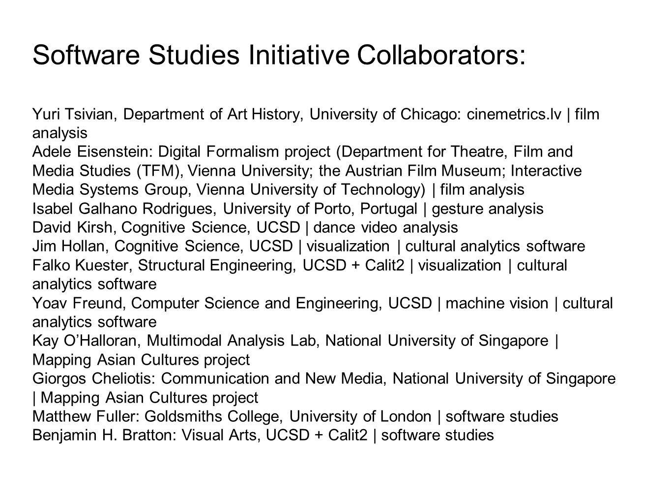 Software Studies Initiative Collaborators: Yuri Tsivian, Department of Art History, University of Chicago: cinemetrics.lv | film analysis Adele Eisenstein: Digital Formalism project (Department for Theatre, Film and Media Studies (TFM), Vienna University; the Austrian Film Museum; Interactive Media Systems Group, Vienna University of Technology) | film analysis Isabel Galhano Rodrigues, University of Porto, Portugal | gesture analysis David Kirsh, Cognitive Science, UCSD | dance video analysis Jim Hollan, Cognitive Science, UCSD | visualization | cultural analytics software Falko Kuester, Structural Engineering, UCSD + Calit2 | visualization | cultural analytics software Yoav Freund, Computer Science and Engineering, UCSD | machine vision | cultural analytics software Kay OHalloran, Multimodal Analysis Lab, National University of Singapore | Mapping Asian Cultures project Giorgos Cheliotis: Communication and New Media, National University of Singapore | Mapping Asian Cultures project Matthew Fuller: Goldsmiths College, University of London | software studies Benjamin H.