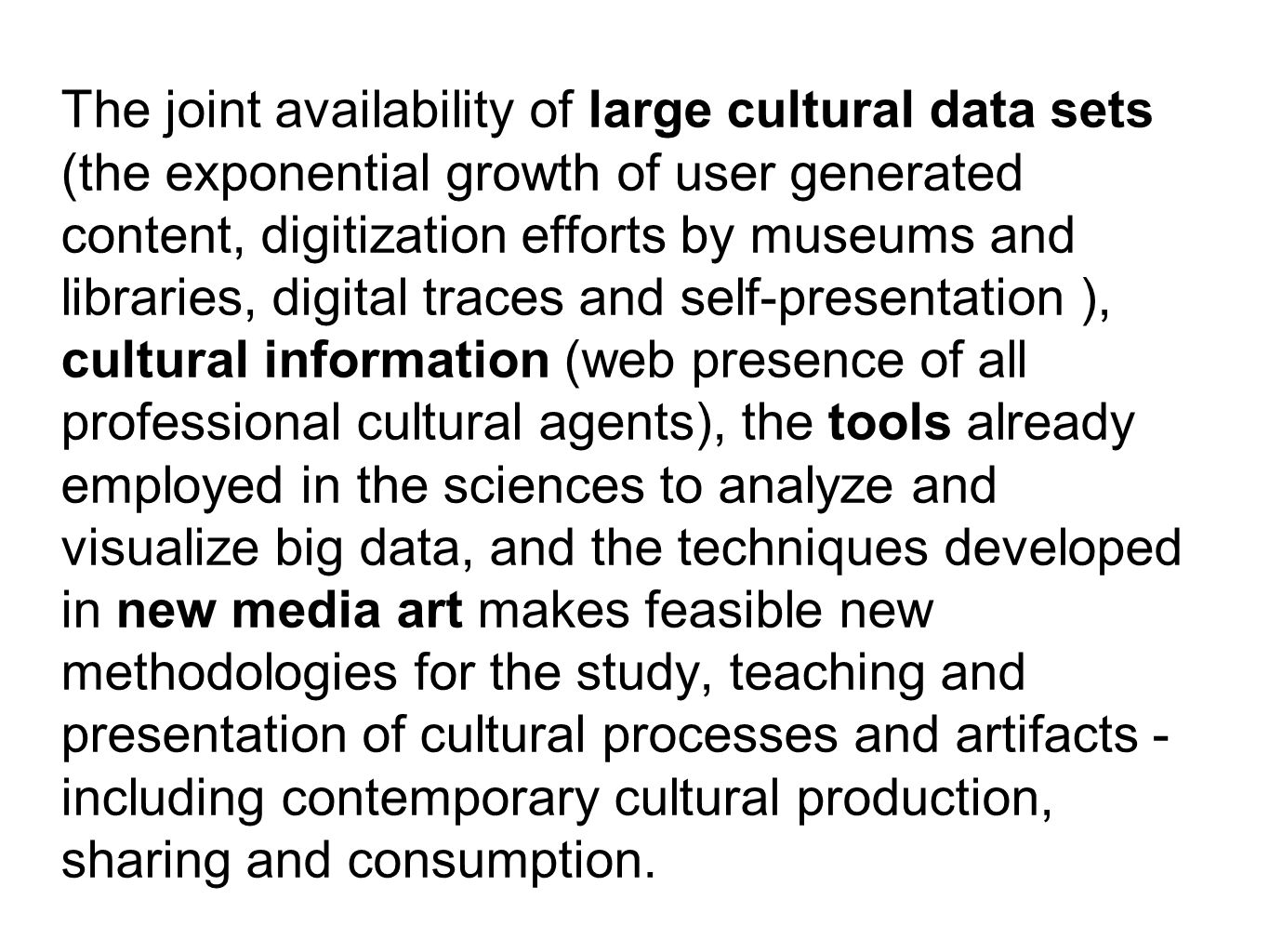 The joint availability of large cultural data sets (the exponential growth of user generated content, digitization efforts by museums and libraries, digital traces and self-presentation ), cultural information (web presence of all professional cultural agents), the tools already employed in the sciences to analyze and visualize big data, and the techniques developed in new media art makes feasible new methodologies for the study, teaching and presentation of cultural processes and artifacts - including contemporary cultural production, sharing and consumption.
