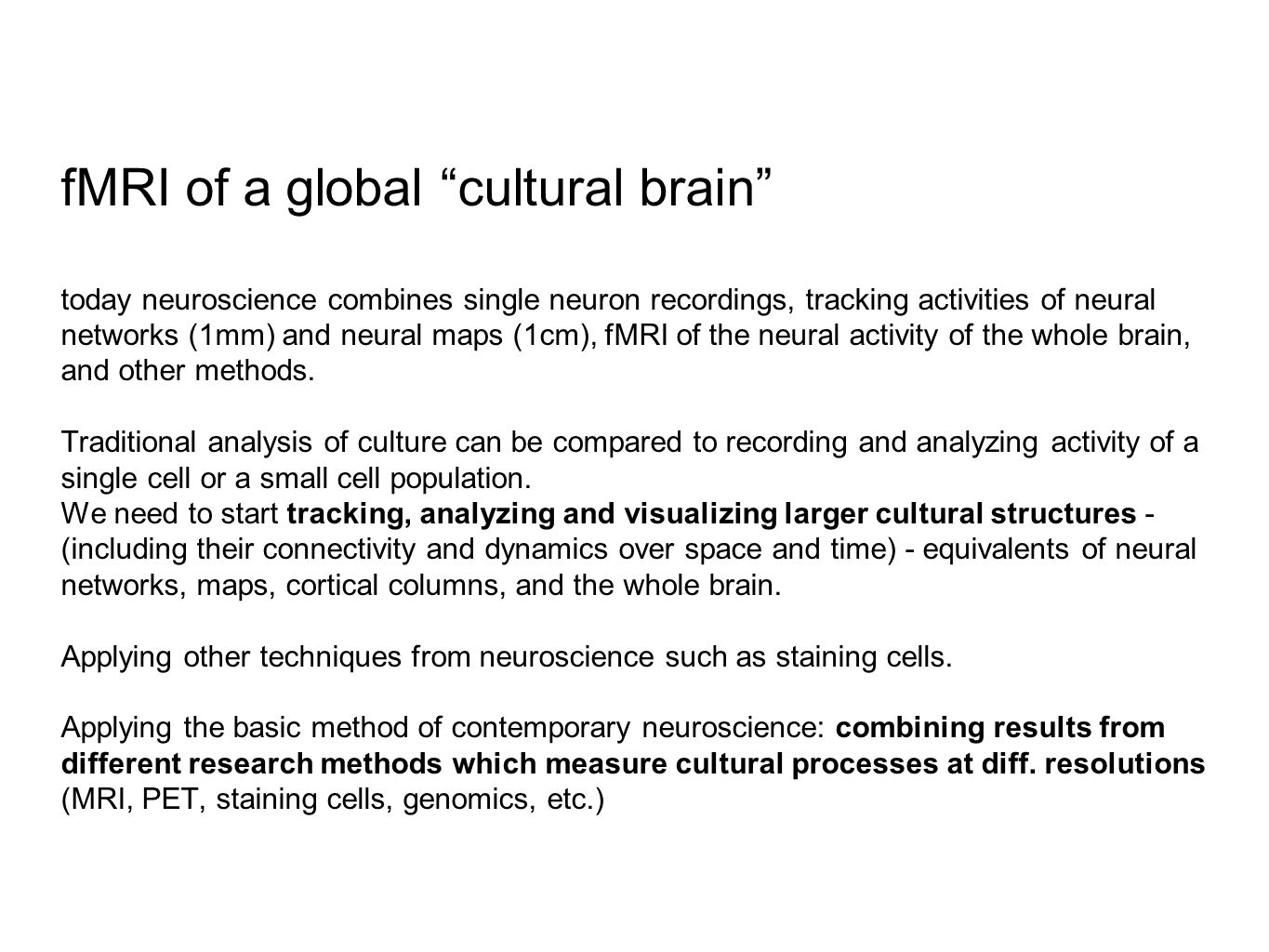 fMRI of a global cultural brain today neuroscience combines single neuron recordings, tracking activities of neural networks (1mm) and neural maps (1cm), fMRI of the neural activity of the whole brain, and other methods.
