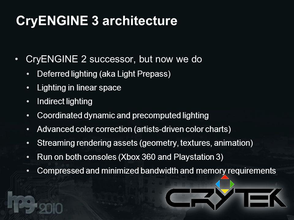 CryENGINE 3 architecture CryENGINE 2 successor, but now we do Deferred lighting (aka Light Prepass) Lighting in linear space Indirect lighting Coordinated dynamic and precomputed lighting Advanced color correction (artists-driven color charts) Streaming rendering assets (geometry, textures, animation) Run on both consoles (Xbox 360 and Playstation 3) Compressed and minimized bandwidth and memory requirements