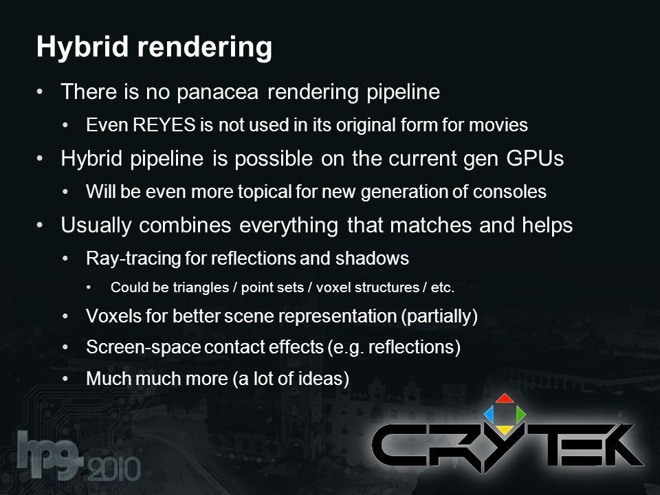 There is no panacea rendering pipeline Even REYES is not used in its original form for movies Hybrid pipeline is possible on the current gen GPUs Will be even more topical for new generation of consoles Usually combines everything that matches and helps Ray-tracing for reflections and shadows Could be triangles / point sets / voxel structures / etc.