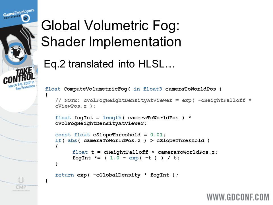 Global Volumetric Fog: Shader Implementation float ComputeVolumetricFog( in float3 cameraToWorldPos ) { // NOTE: cVolFogHeightDensityAtViewer = exp( -cHeightFalloff * cViewPos.z ); float fogInt = length( cameraToWorldPos ) * cVolFogHeightDensityAtViewer; const float cSlopeThreshold = 0.01; if( abs( cameraToWorldPos.z ) > cSlopeThreshold ) { float t = cHeightFalloff * cameraToWorldPos.z; fogInt *= ( 1.0 - exp( -t ) ) / t; } return exp( -cGlobalDensity * fogInt ); } Eq.2 translated into HLSL…