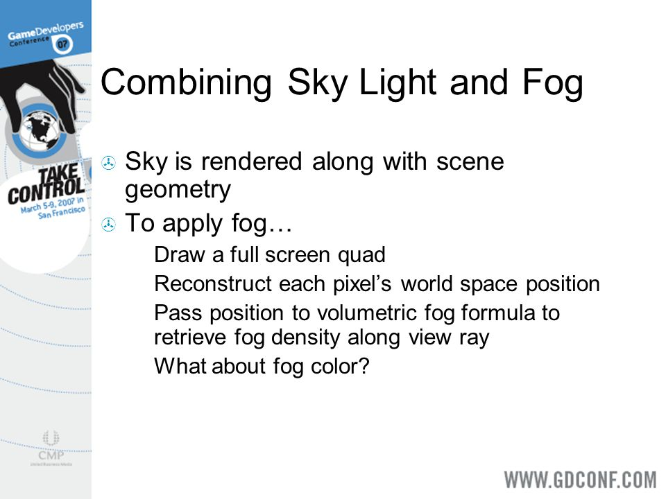 Combining Sky Light and Fog Sky is rendered along with scene geometry To apply fog… Draw a full screen quad Reconstruct each pixels world space positi