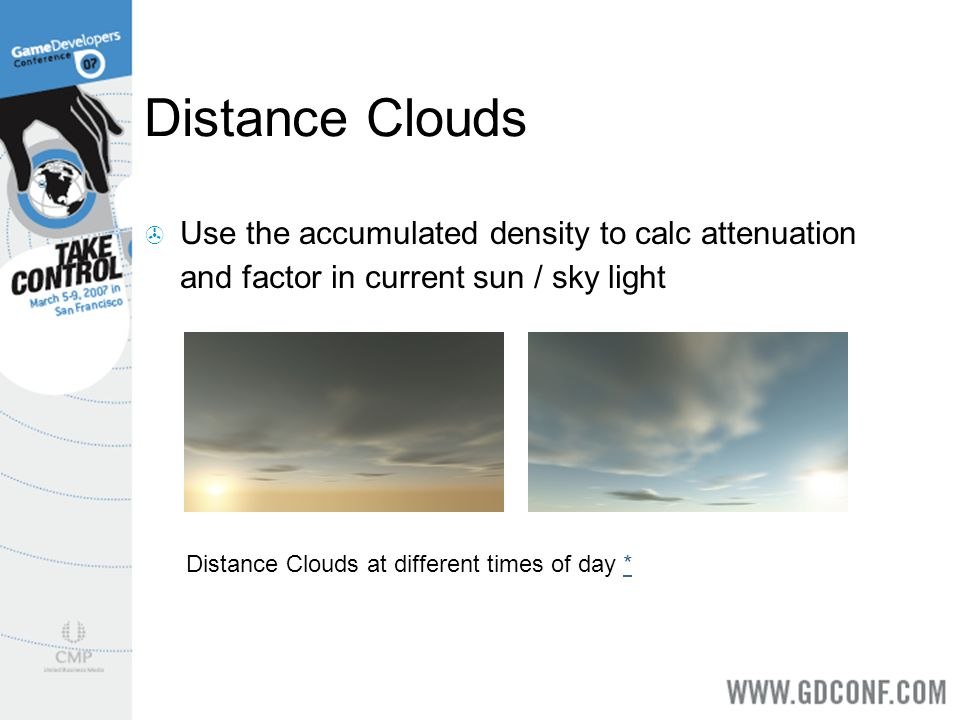 Distance Clouds Use the accumulated density to calc attenuation and factor in current sun / sky light Distance Clouds at different times of day **