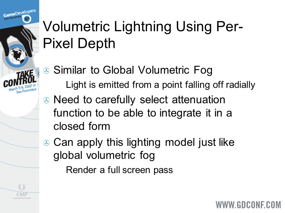 Volumetric Lightning Using Per- Pixel Depth Similar to Global Volumetric Fog Light is emitted from a point falling off radially Need to carefully sele