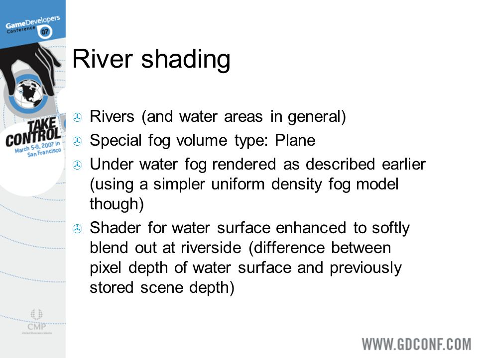 River shading Rivers (and water areas in general) Special fog volume type: Plane Under water fog rendered as described earlier (using a simpler unifor