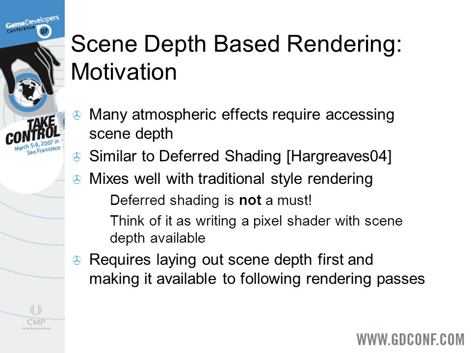 Scene Depth Based Rendering: Motivation Many atmospheric effects require accessing scene depth Similar to Deferred Shading [Hargreaves04] Mixes well w