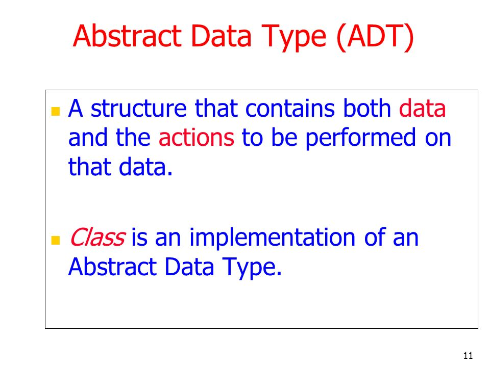 11 Abstract Data Type (ADT) A structure that contains both data and the actions to be performed on that data. Class is an implementation of an Abstrac
