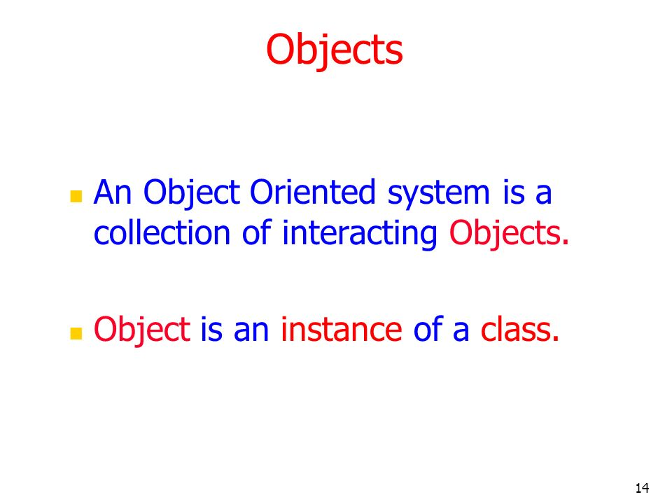 14 Objects An Object Oriented system is a collection of interacting Objects. Object is an instance of a class.