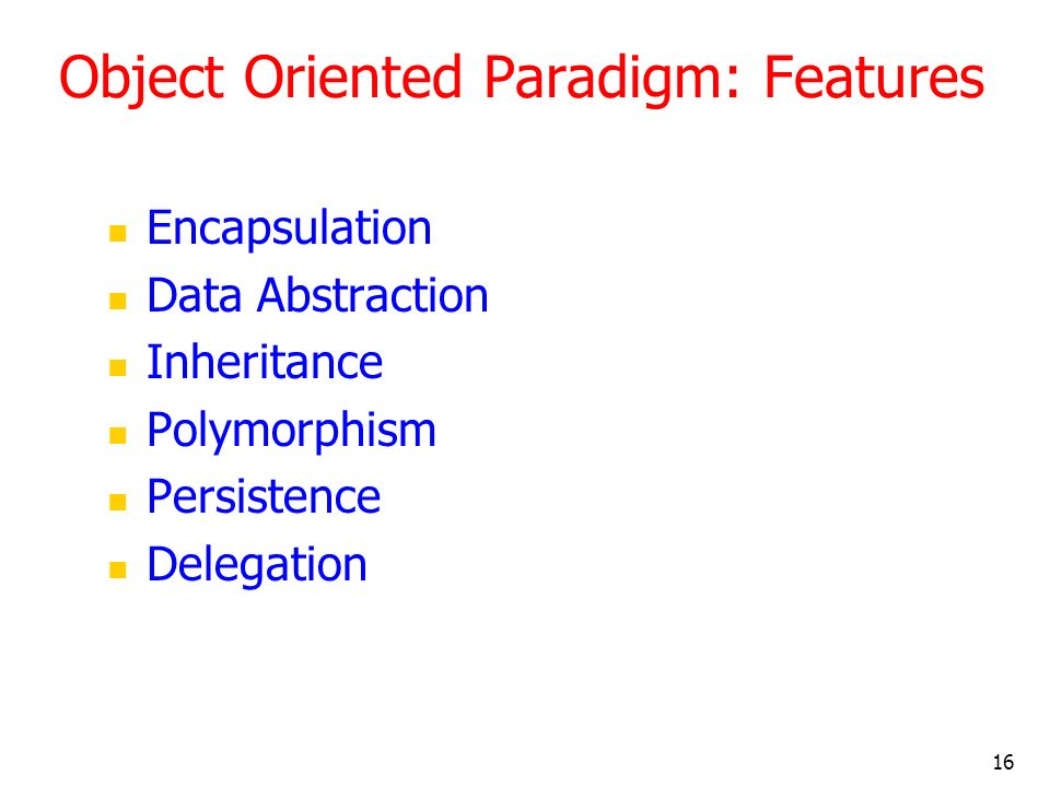 16 Object Oriented Paradigm: Features Encapsulation Data Abstraction Inheritance Polymorphism Persistence Delegation
