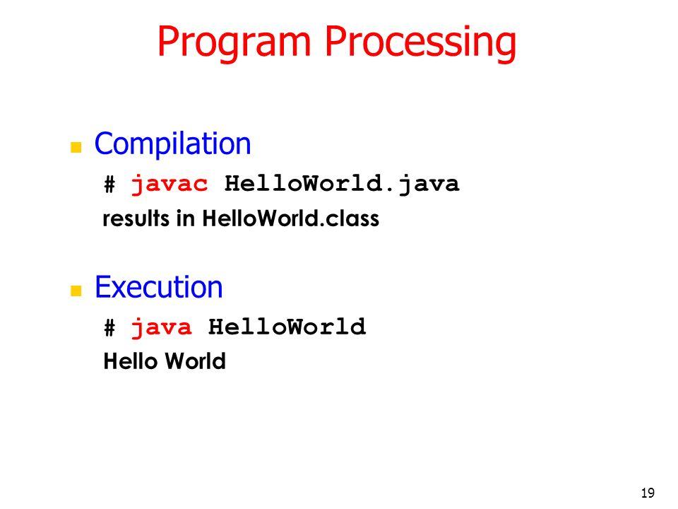 19 Program Processing Compilation # javac HelloWorld.java results in HelloWorld.class Execution # java HelloWorld Hello World
