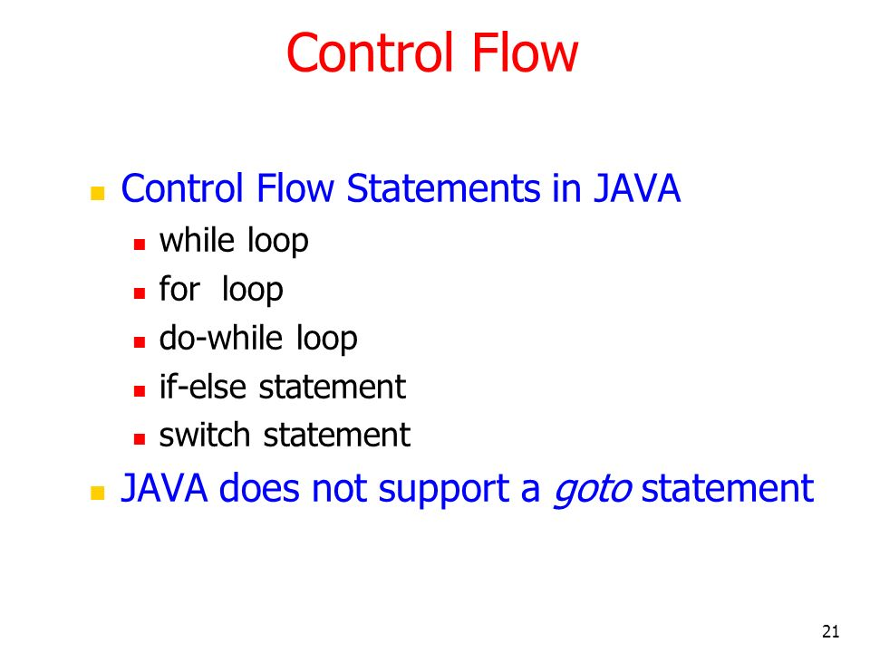 21 Control Flow Control Flow Statements in JAVA while loop for loop do-while loop if-else statement switch statement JAVA does not support a goto stat
